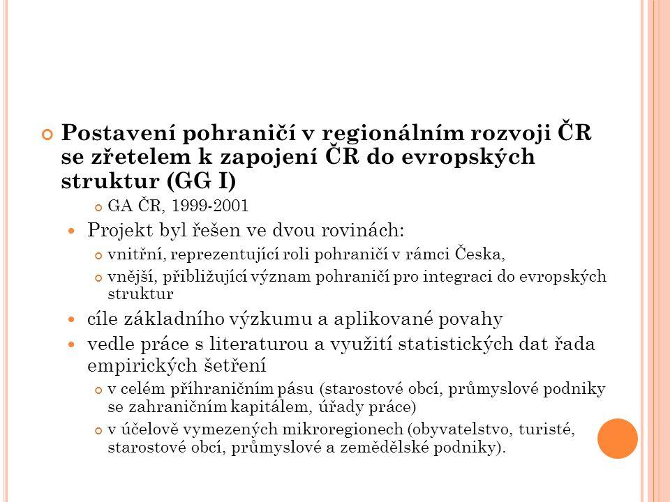 Postavení pohraničí v regionálním rozvoji ČR se zřetelem k zapojení ČR do evropských struktur (GG I) GA ČR, 1999-2001 Projekt byl řešen ve dvou rovinách: vnitřní, reprezentující roli pohraničí v rámci Česka, vnější, přibližující význam pohraničí pro integraci do evropských struktur cíle základního výzkumu a aplikované povahy vedle práce s literaturou a využití statistických dat řada empirických šetření v celém příhraničním pásu (starostové obcí, průmyslové podniky se zahraničním kapitálem, úřady práce) v účelově vymezených mikroregionech (obyvatelstvo, turisté, starostové obcí, průmyslové a zemědělské podniky).