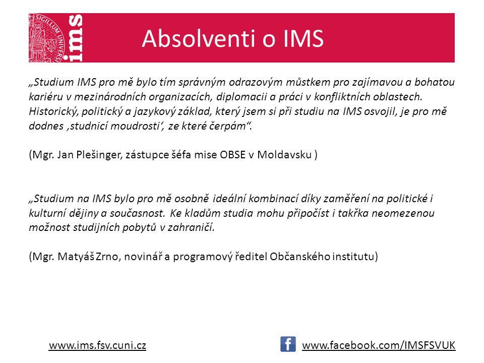 """www.ims.fsv.cuni.czwww.facebook.com/IMSFSVUK Absolventi o IMS """"Studium IMS pro mě bylo tím správným odrazovým můstkem pro zajímavou a bohatou kariéru v mezinárodních organizacích, diplomacii a práci v konfliktních oblastech."""