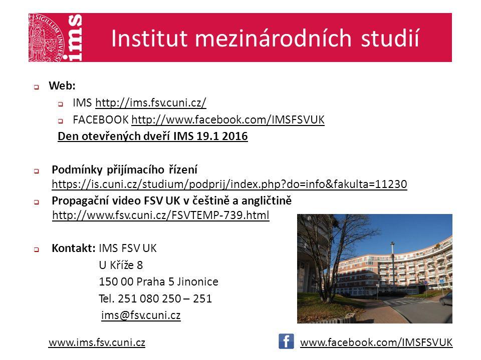 www.ims.fsv.cuni.czwww.facebook.com/IMSFSVUK Institut mezinárodních studií msms  Web:  IMS http://ims.fsv.cuni.cz/http://ims.fsv.cuni.cz/  FACEBOOK http://www.facebook.com/IMSFSVUKhttp://www.facebook.com/IMSFSVUK Den otevřených dveří IMS 19.1 2016  Podmínky přijímacího řízení ht ps://is.cuni.cz/studium/podprij/index.php do=info&fakulta=11230  Propagační video FSV UK v češtině a angličtině http://w.fsv.cuni.cz/FSVTEMP-739.html  Kontakt: IMS FSV UK U Kříže 8 150 00 Praha 5 Jinonice Tel.
