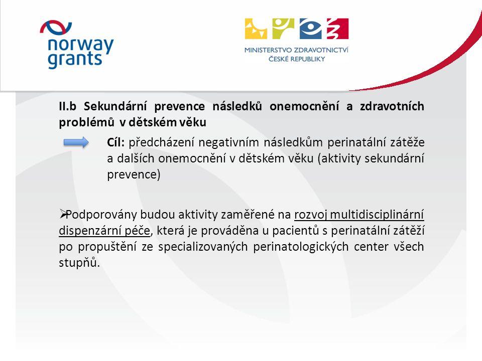 II.b Sekundární prevence následků onemocnění a zdravotních problémů v dětském věku Cíl: předcházení negativním následkům perinatální zátěže a dalších onemocnění v dětském věku (aktivity sekundární prevence)  Podporovány budou aktivity zaměřené na rozvoj multidisciplinární dispenzární péče, která je prováděna u pacientů s perinatální zátěží po propuštění ze specializovaných perinatologických center všech stupňů.
