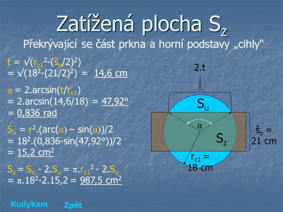 """Zatížená plocha S z Překrývající se část prkna a horní podstavy """"cihly t = √(r c1 2 -(š p /2) 2 ) = √(18 2 -(21/2) 2 ) = 14,6 cm α = 2.arcsin(t/r c1 ) = 2.arcsin(14,6/18) = 47,92° = 0,836 rad S u = r 2.(arc( α) – sin( α) )/2 = 18 2.(0,836-sin(47,92°))/2 = 15,2 cm 2 S z = S o - 2.S u = π.r c1 2 - 2.S u = π.18 2 -2.15,2 = 987,5 cm 2 š p = 21 cm r c1 = 18 cm 2.t α SuSu SzSz Kudykam Zpět"""