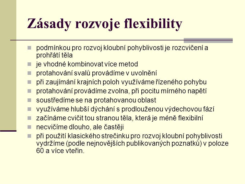 Zásady rozvoje flexibility podmínkou pro rozvoj kloubní pohyblivosti je rozcvičení a prohřátí těla je vhodné kombinovat více metod protahování svalů provádíme v uvolnění při zaujímání krajních poloh využíváme řízeného pohybu protahování provádíme zvolna, při pocitu mírného napětí soustředíme se na protahovanou oblast využíváme hlubší dýchání s prodlouženou výdechovou fází začínáme cvičit tou stranou těla, která je méně flexibilní necvičíme dlouho, ale častěji při použití klasického strečinku pro rozvoj kloubní pohyblivosti vydržíme (podle nejnovějších publikovaných poznatků) v poloze 60 a více vteřin.