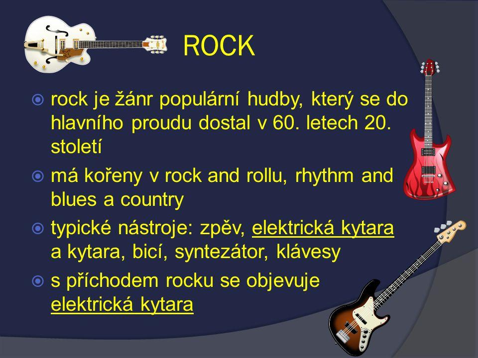 ROCK  rock je žánr populární hudby, který se do hlavního proudu dostal v 60. letech 20. století  má kořeny v rock and rollu, rhythm and blues a coun