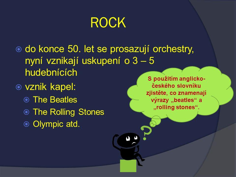ROCK  do konce 50. let se prosazují orchestry, nyní vznikají uskupení o 3 – 5 hudebnících  vznik kapel:  The Beatles  The Rolling Stones  Olympic