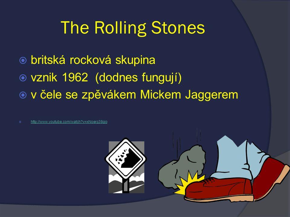 The Rolling Stones  britská rocková skupina  vznik 1962 (dodnes fungují)  v čele se zpěvákem Mickem Jaggerem  http://www.youtube.com/watch?v=xNoer