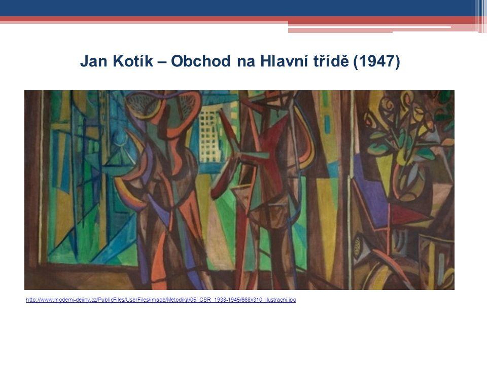 http://www.moderni-dejiny.cz/PublicFiles/UserFiles/image/Metodika/05_CSR_1938-1945/668x310_ilustracni.jpg Jan Kotík – Obchod na Hlavní třídě (1947)