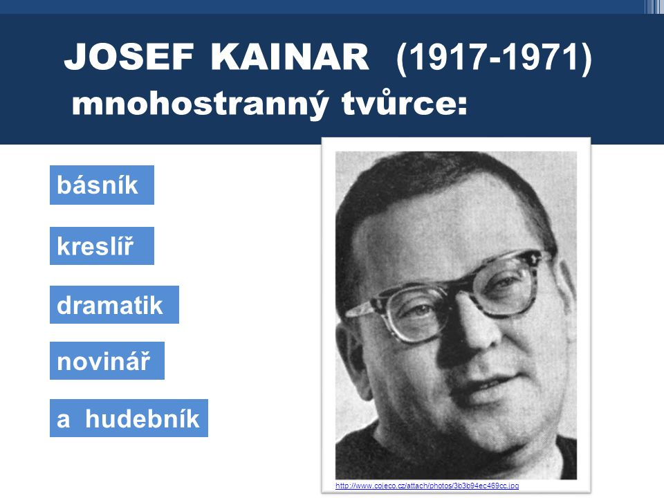 JOSEF KAINAR (1917-1971) mnohostranný tvůrce: básník kreslíř dramatik novinář a hudebník http://www.cojeco.cz/attach/photos/3b3b94ec469cc.jpg