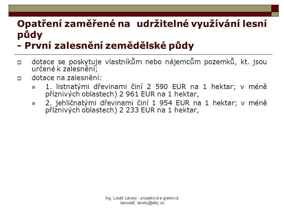 Ing. Lukáš Lánský - projektová a grantová kancelář, lansky@alky.cz Opatření zaměřené na udržitelné využívání lesní půdy - První zalesnění zemědělské p