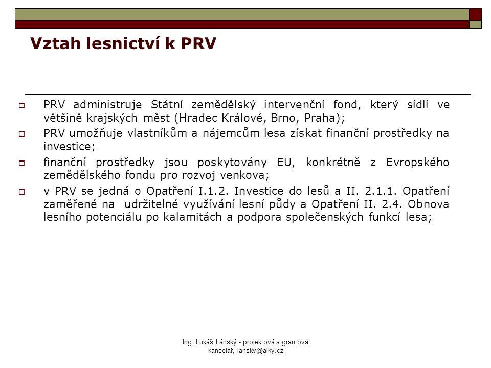 Ing. Lukáš Lánský - projektová a grantová kancelář, lansky@alky.cz Vztah lesnictví k PRV  PRV administruje Státní zemědělský intervenční fond, který