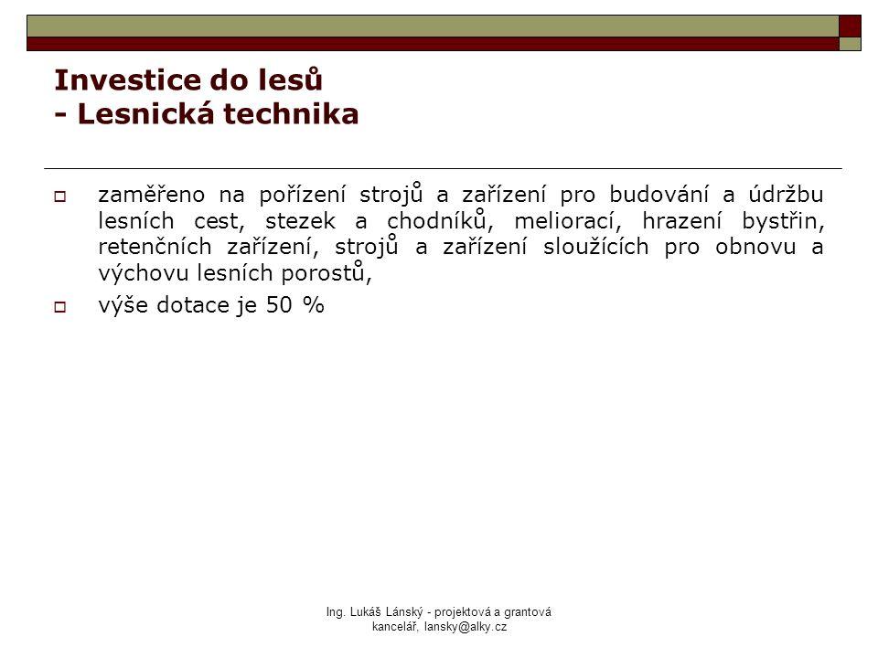 Ing. Lukáš Lánský - projektová a grantová kancelář, lansky@alky.cz Investice do lesů - Lesnická technika  zaměřeno na pořízení strojů a zařízení pro