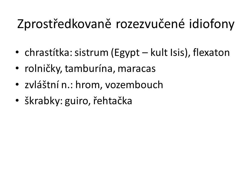 Zprostředkovaně rozezvučené idiofony chrastítka: sistrum (Egypt – kult Isis), flexaton rolničky, tamburína, maracas zvláštní n.: hrom, vozembouch škra