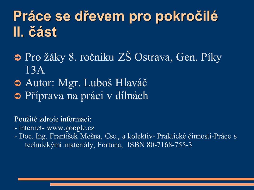 Práce se dřevem pro pokročilé II. část ➲ Pro žáky 8. ročníku ZŠ Ostrava, Gen. Píky 13A ➲ Autor: Mgr. Luboš Hlaváč ➲ Příprava na práci v dílnách Použit
