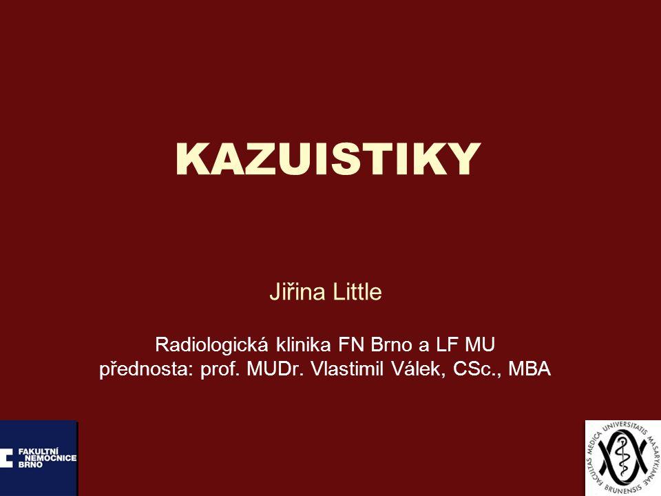 KAZUISTIKY Jiřina Little Radiologická klinika FN Brno a LF MU přednosta: prof.