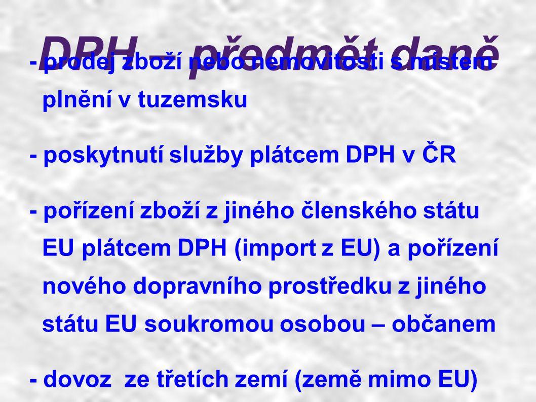 DPH – předmět daně - prodej zboží nebo nemovitosti s místem plnění v tuzemsku - poskytnutí služby plátcem DPH v ČR - pořízení zboží z jiného členského státu EU plátcem DPH (import z EU) a pořízení nového dopravního prostředku z jiného státu EU soukromou osobou – občanem - dovoz ze třetích zemí (země mimo EU)