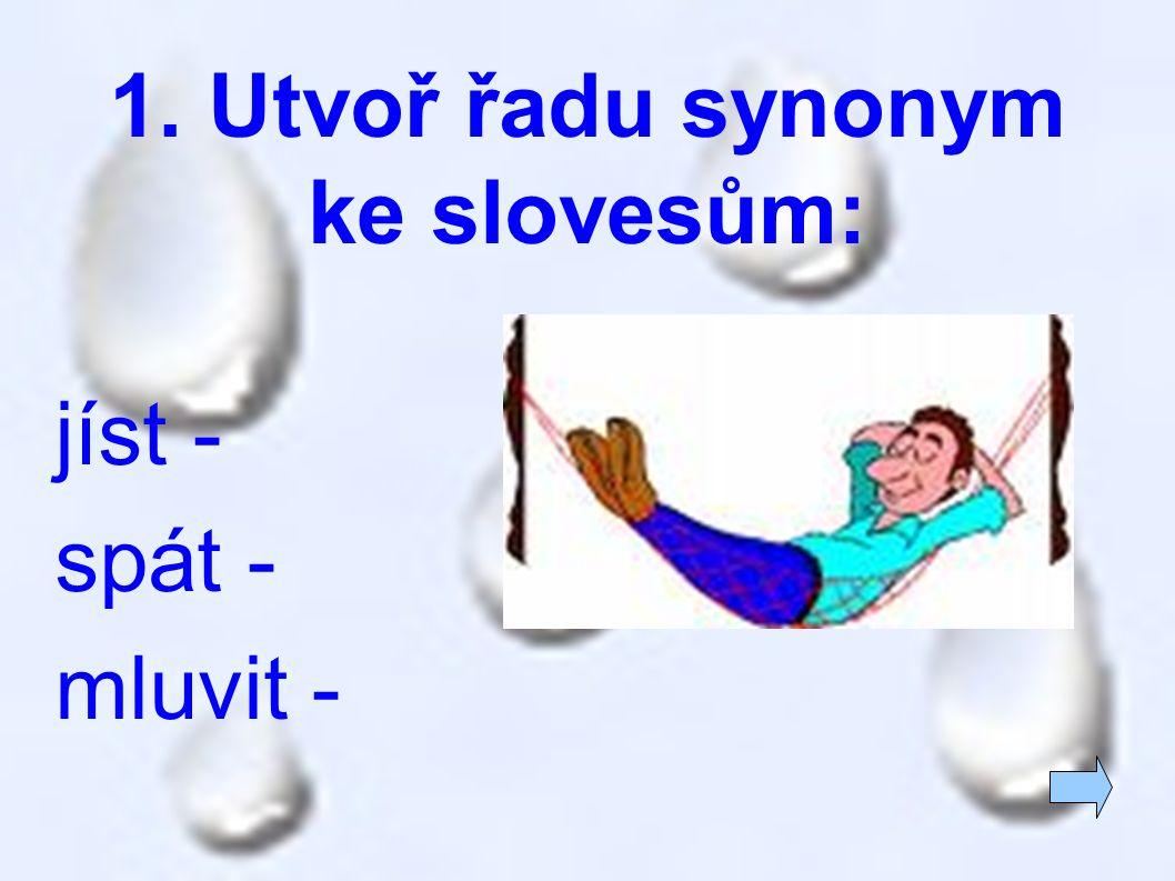 1. Utvoř řadu synonym ke slovesům: jíst - spát - mluvit -