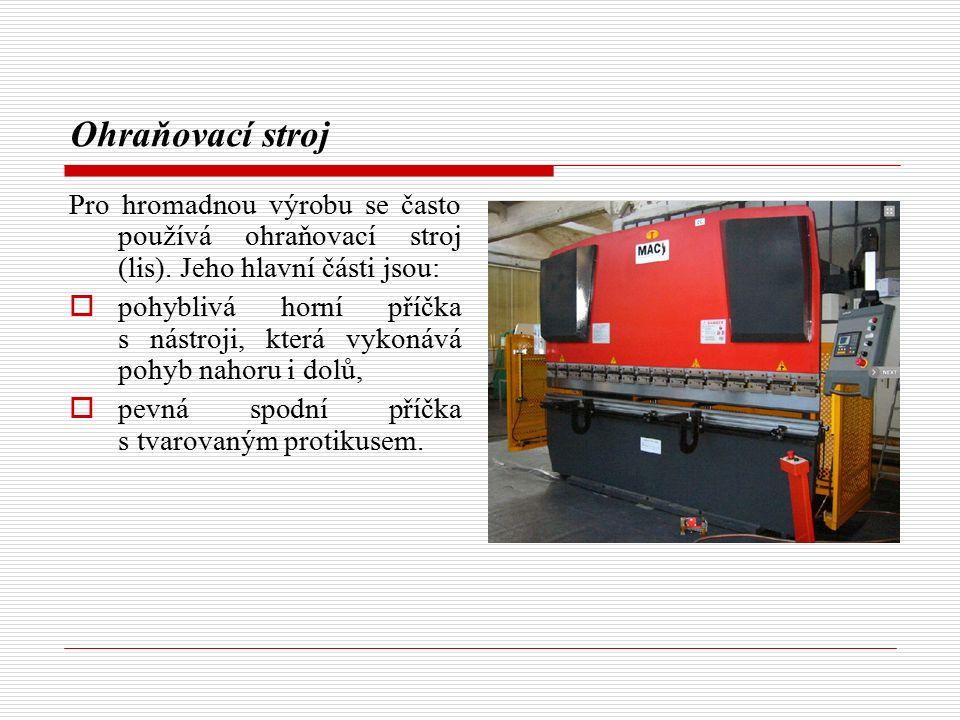 Ohraňovací stroj Pro hromadnou výrobu se často používá ohraňovací stroj (lis). Jeho hlavní části jsou:  pohyblivá horní příčka s nástroji, která vyko