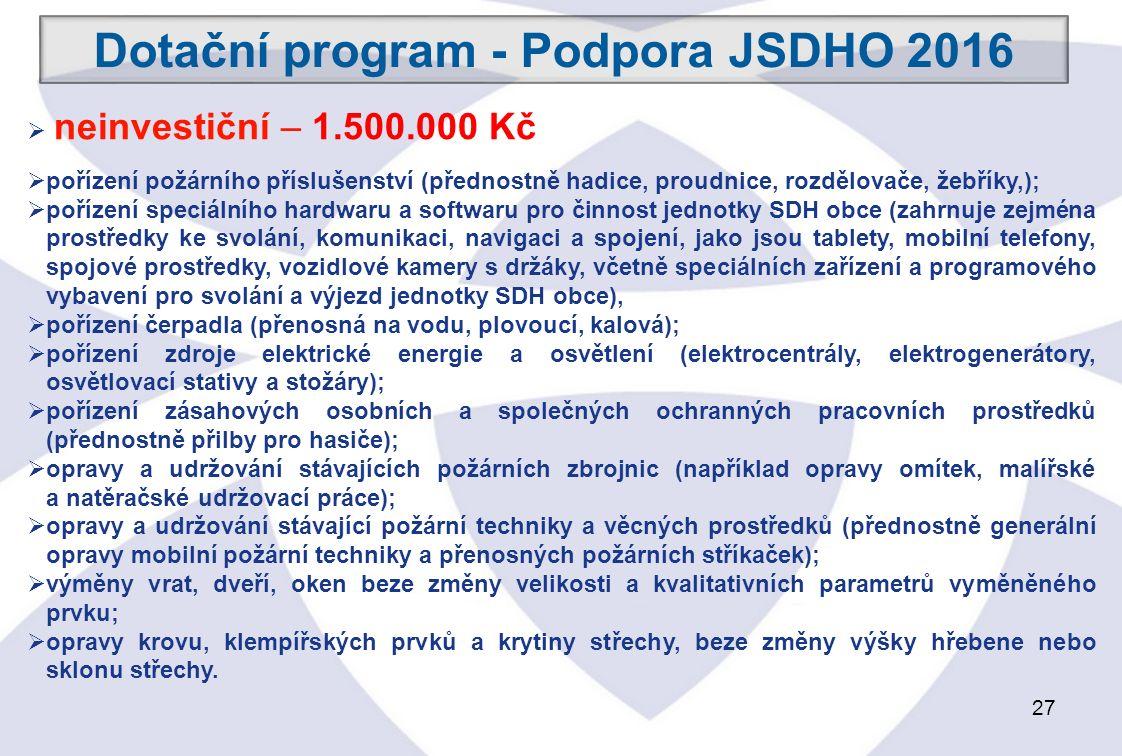 27 Dotační program - Podpora JSDHO 2016  neinvestiční – 1.500.000 Kč  pořízení požárního příslušenství (přednostně hadice, proudnice, rozdělovače, žebříky,);  pořízení speciálního hardwaru a softwaru pro činnost jednotky SDH obce (zahrnuje zejména prostředky ke svolání, komunikaci, navigaci a spojení, jako jsou tablety, mobilní telefony, spojové prostředky, vozidlové kamery s držáky, včetně speciálních zařízení a programového vybavení pro svolání a výjezd jednotky SDH obce),  pořízení čerpadla (přenosná na vodu, plovoucí, kalová);  pořízení zdroje elektrické energie a osvětlení (elektrocentrály, elektrogenerátory, osvětlovací stativy a stožáry);  pořízení zásahových osobních a společných ochranných pracovních prostředků (přednostně přilby pro hasiče);  opravy a udržování stávajících požárních zbrojnic (například opravy omítek, malířské a natěračské udržovací práce);  opravy a udržování stávající požární techniky a věcných prostředků (přednostně generální opravy mobilní požární techniky a přenosných požárních stříkaček);  výměny vrat, dveří, oken beze změny velikosti a kvalitativních parametrů vyměněného prvku;  opravy krovu, klempířských prvků a krytiny střechy, beze změny výšky hřebene nebo sklonu střechy.