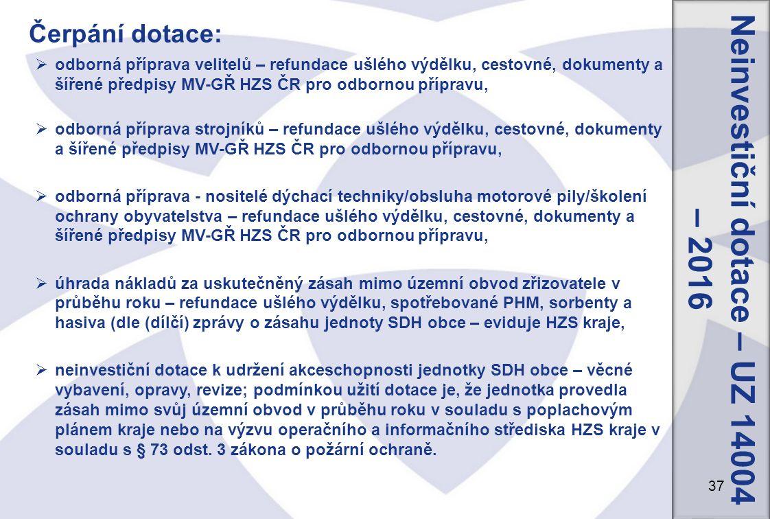 37 Neinvestiční dotace – UZ 14004 – 2016 Čerpání dotace:  odborná příprava velitelů – refundace ušlého výdělku, cestovné, dokumenty a šířené předpisy MV-GŘ HZS ČR pro odbornou přípravu,  odborná příprava strojníků – refundace ušlého výdělku, cestovné, dokumenty a šířené předpisy MV-GŘ HZS ČR pro odbornou přípravu,  odborná příprava - nositelé dýchací techniky/obsluha motorové pily/školení ochrany obyvatelstva – refundace ušlého výdělku, cestovné, dokumenty a šířené předpisy MV-GŘ HZS ČR pro odbornou přípravu,  úhrada nákladů za uskutečněný zásah mimo územní obvod zřizovatele v průběhu roku – refundace ušlého výdělku, spotřebované PHM, sorbenty a hasiva (dle (dílčí) zprávy o zásahu jednoty SDH obce – eviduje HZS kraje,  neinvestiční dotace k udržení akceschopnosti jednotky SDH obce – věcné vybavení, opravy, revize; podmínkou užití dotace je, že jednotka provedla zásah mimo svůj územní obvod v průběhu roku v souladu s poplachovým plánem kraje nebo na výzvu operačního a informačního střediska HZS kraje v souladu s § 73 odst.