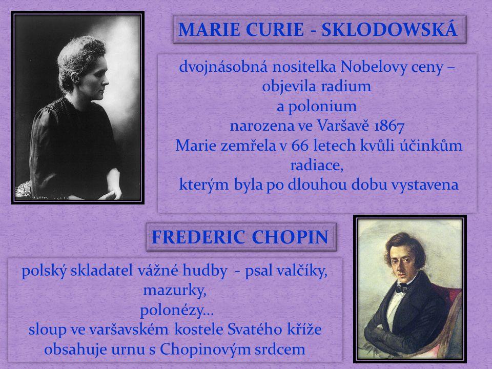MARIE CURIE - SKLODOWSKÁ dvojnásobná nositelka Nobelovy ceny – objevila radium a polonium narozena ve Varšavě 1867 Marie zemřela v 66 letech kvůli účinkům radiace, kterým byla po dlouhou dobu vystavena dvojnásobná nositelka Nobelovy ceny – objevila radium a polonium narozena ve Varšavě 1867 Marie zemřela v 66 letech kvůli účinkům radiace, kterým byla po dlouhou dobu vystavena FREDERIC CHOPIN polský skladatel vážné hudby - psal valčíky, mazurky, polonézy… sloup ve varšavském kostele Svatého kříže obsahuje urnu s Chopinovým srdcem polský skladatel vážné hudby - psal valčíky, mazurky, polonézy… sloup ve varšavském kostele Svatého kříže obsahuje urnu s Chopinovým srdcem