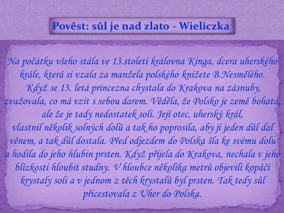 Pověst: sůl je nad zlato - Wieliczka Na počátku všeho stála ve 13.století královna Kinga, dcera uherského krále, která si vzala za manžela polského knížete B.Nesmělého.