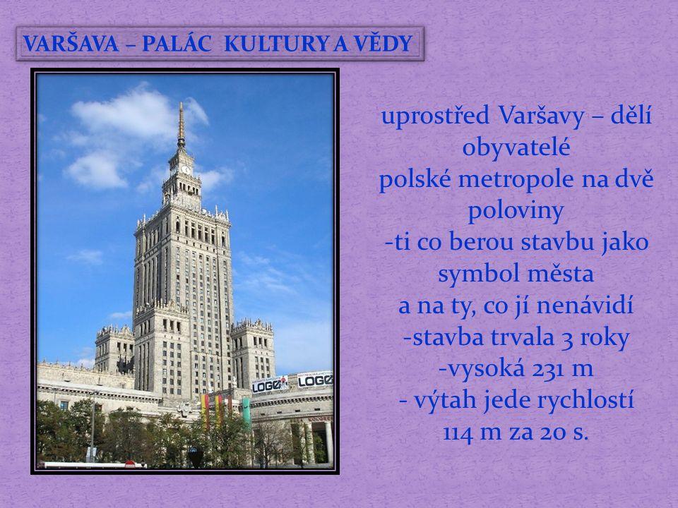 VARŠAVA – PALÁC KULTURY A VĚDY uprostřed Varšavy – dělí obyvatelé polské metropole na dvě poloviny -ti co berou stavbu jako symbol města a na ty, co jí nenávidí -stavba trvala 3 roky -vysoká 231 m - výtah jede rychlostí 114 m za 20 s.