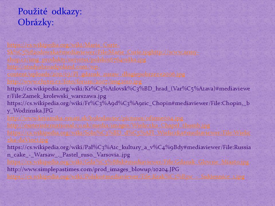 https://cs.wikipedia.org/wiki/Maria_Curie- Sk%C5%82odowska#mediaviewer/File:Marie_Curie.jpghttp://www.army- shop.cz/img_produkty/nejvetsi/polsko16764velka.jpg http://studyabroadpoland.com/wp- content/uploads/2011/03/Pl_gdansk_zuraw_dlugiepobrzeze2006.jpg http://www.chytej.cz/foto/forum/2007/img2010.jpg https://cs.wikipedia.org/wiki/Kr%C3%A1lovsk%C3%BD_hrad_(Var%C5%A1ava)#mediaviewe r/File:Zamek_krolewski_warszawa.jpg https://cs.wikipedia.org/wiki/Fr%C3%A9d%C3%A9ric_Chopin#mediaviewer/File:Chopin,_b y_Wodzinska.JPG http://www.keramika-emati.sk/boleslawiec/pictures/ofirme004.jpg http://exeterinternational.co.uk/media/images/Wieliczka_Chapel_thumb.jpg https://cs.wikipedia.org/wiki/Soln%C3%BD_d%C5%AFl_Wieliczka#mediaviewer/File:Wielic zka-daVinci.jpg https://cs.wikipedia.org/wiki/Pal%C3%A1c_kultury_a_v%C4%9Bdy#mediaviewer/File:Russia n_cake_-_Warsaw_._Pastel_ruso._Varsovia..jpg https://cs.wikipedia.org/wiki/Gda%C5%88sk#mediaviewer/File:Gdansk_Glowne_Miasto.jpg http://www.simplepastimes.com/prod_images_blowup/10204.JPG https://cs.wikipedia.org/wiki/Polsko#mediaviewer/File:Krak%C3%B3w_-_Sukiennice_1.jpg.