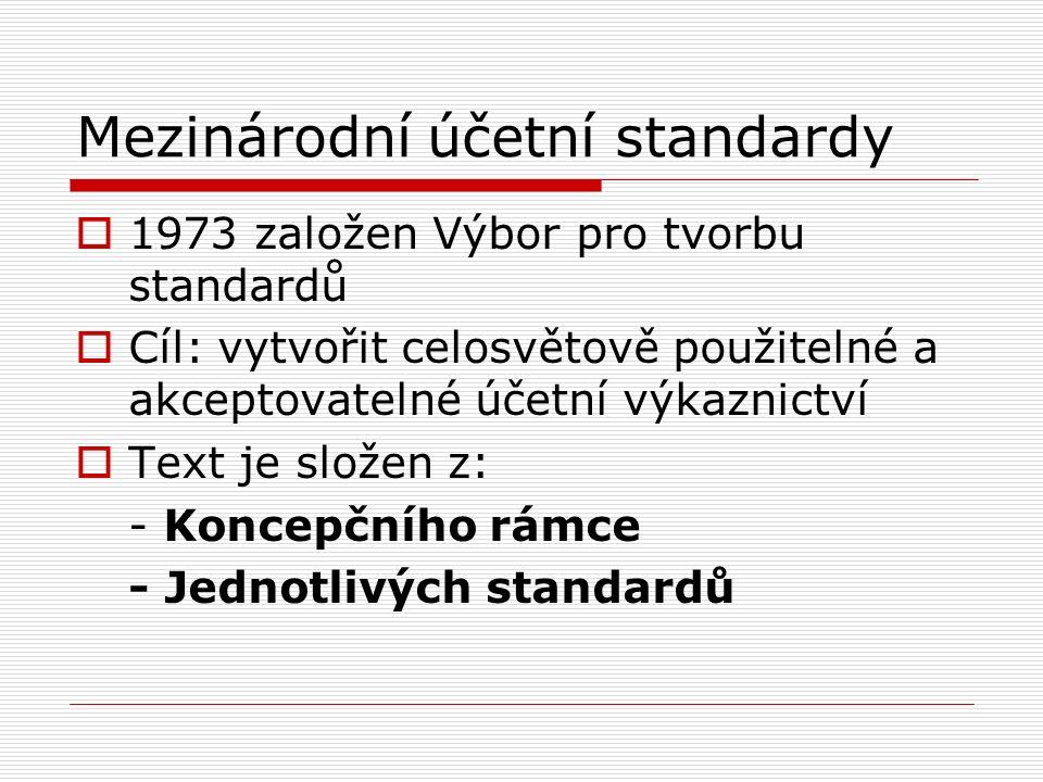 Mezinárodní účetní standardy  1973 založen Výbor pro tvorbu standardů  Cíl: vytvořit celosvětově použitelné a akceptovatelné účetní výkaznictví  Text je složen z: - Koncepčního rámce - Jednotlivých standardů