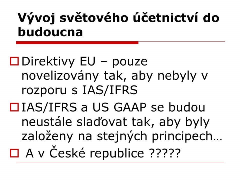 Vývoj světového účetnictví do budoucna  Direktivy EU – pouze novelizovány tak, aby nebyly v rozporu s IAS/IFRS  IAS/IFRS a US GAAP se budou neustále slaďovat tak, aby byly založeny na stejných principech…  A v České republice