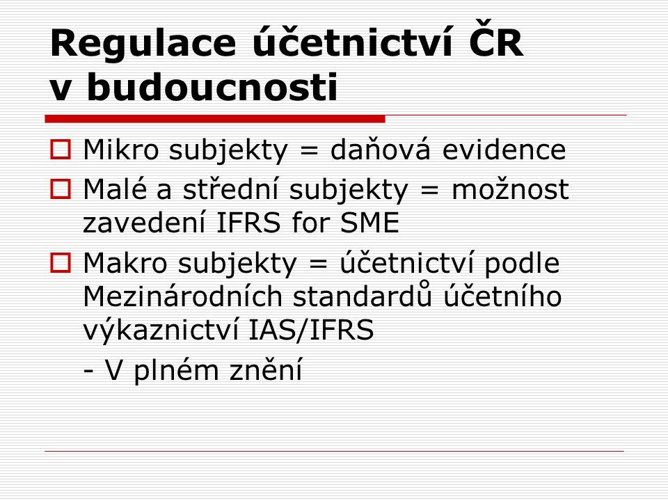 Regulace účetnictví ČR v budoucnosti  Mikro subjekty = daňová evidence  Malé a střední subjekty = možnost zavedení IFRS for SME  Makro subjekty = účetnictví podle Mezinárodních standardů účetního výkaznictví IAS/IFRS - V plném znění