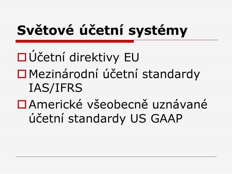 Světové účetní systémy  Účetní direktivy EU  Mezinárodní účetní standardy IAS/IFRS  Americké všeobecně uznávané účetní standardy US GAAP