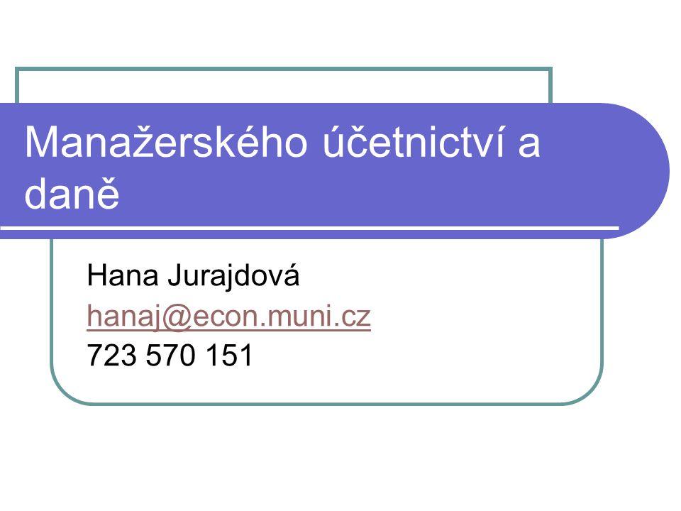 Manažerského účetnictví a daně Hana Jurajdová hanaj@econ.muni.cz 723 570 151