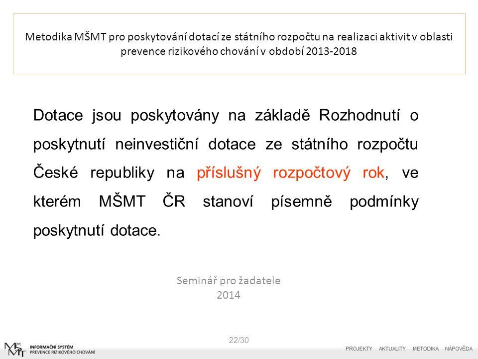 Metodika MŠMT pro poskytování dotací ze státního rozpočtu na realizaci aktivit v oblasti prevence rizikového chování v období 2013-2018 Seminář pro žadatele 2014 22/30 Dotace jsou poskytovány na základě Rozhodnutí o poskytnutí neinvestiční dotace ze státního rozpočtu České republiky na příslušný rozpočtový rok, ve kterém MŠMT ČR stanoví písemně podmínky poskytnutí dotace.