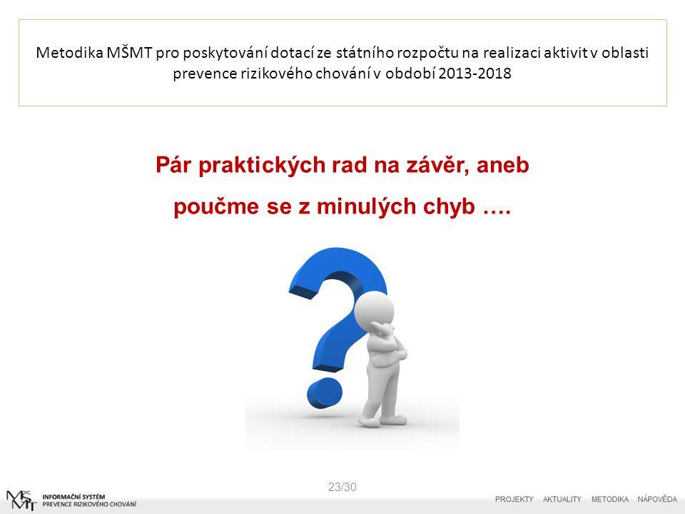 Metodika MŠMT pro poskytování dotací ze státního rozpočtu na realizaci aktivit v oblasti prevence rizikového chování v období 2013-2018 23/30 Pár praktických rad na závěr, aneb poučme se z minulých chyb ….
