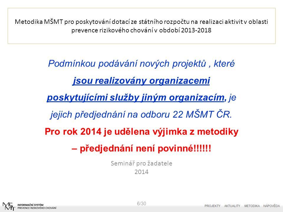 Metodika MŠMT pro poskytování dotací ze státního rozpočtu na realizaci aktivit v oblasti prevence rizikového chování v období 2013-2018 6/30 Podmínkou podávání nových projektů, které jsou realizovány organizacemi poskytujícími služby jiným organizacím, je jejich předjednání na odboru 22 MŠMT ČR.