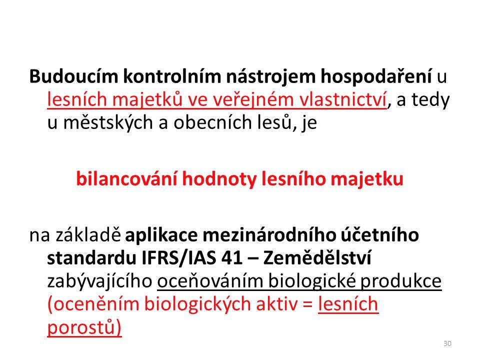 30 Budoucím kontrolním nástrojem hospodaření u lesních majetků ve veřejném vlastnictví, a tedy u městských a obecních lesů, je bilancování hodnoty lesního majetku na základě aplikace mezinárodního účetního standardu IFRS/IAS 41 – Zemědělství zabývajícího oceňováním biologické produkce (oceněním biologických aktiv = lesních porostů)
