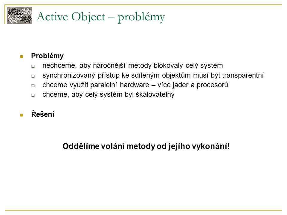 Active Object – problémy Problémy  nechceme, aby náročnější metody blokovaly celý systém  synchronizovaný přístup ke sdíleným objektům musí být transparentní  chceme využít paralelní hardware – více jader a procesorů  chceme, aby celý systém byl škálovatelný Řešení Oddělíme volání metody od jejího vykonání!