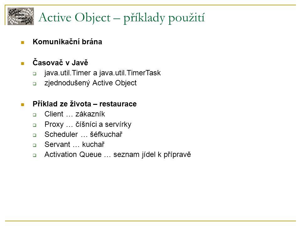 Active Object – příklady použití Komunikační brána Časovač v Javě  java.util.Timer a java.util.TimerTask  zjednodušený Active Object Příklad ze života – restaurace  Client … zákazník  Proxy … číšníci a servírky  Scheduler … šéfkuchař  Servant … kuchař  Activation Queue … seznam jídel k přípravě