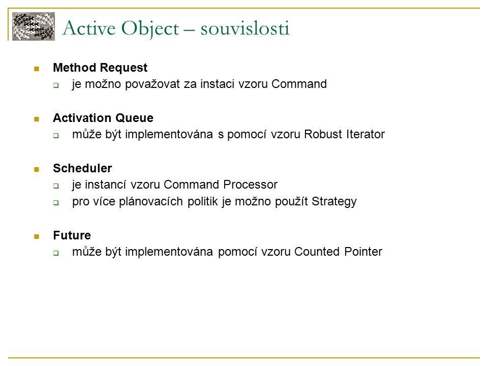 Active Object – souvislosti Method Request  je možno považovat za instaci vzoru Command Activation Queue  může být implementována s pomocí vzoru Robust Iterator Scheduler  je instancí vzoru Command Processor  pro více plánovacích politik je možno použít Strategy Future  může být implementována pomocí vzoru Counted Pointer