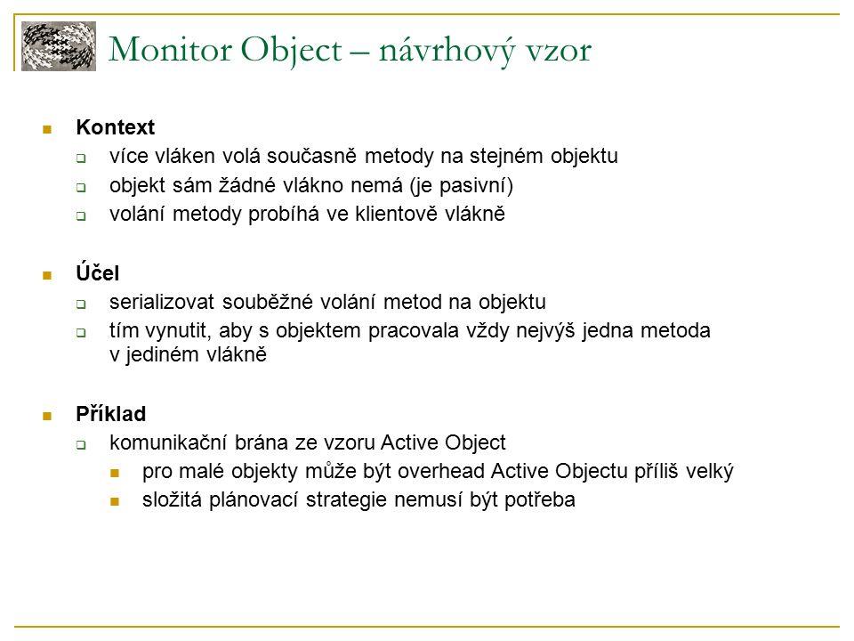 Monitor Object – návrhový vzor Kontext  více vláken volá současně metody na stejném objektu  objekt sám žádné vlákno nemá (je pasivní)  volání metody probíhá ve klientově vlákně Účel  serializovat souběžné volání metod na objektu  tím vynutit, aby s objektem pracovala vždy nejvýš jedna metoda v jediném vlákně Příklad  komunikační brána ze vzoru Active Object pro malé objekty může být overhead Active Objectu příliš velký složitá plánovací strategie nemusí být potřeba