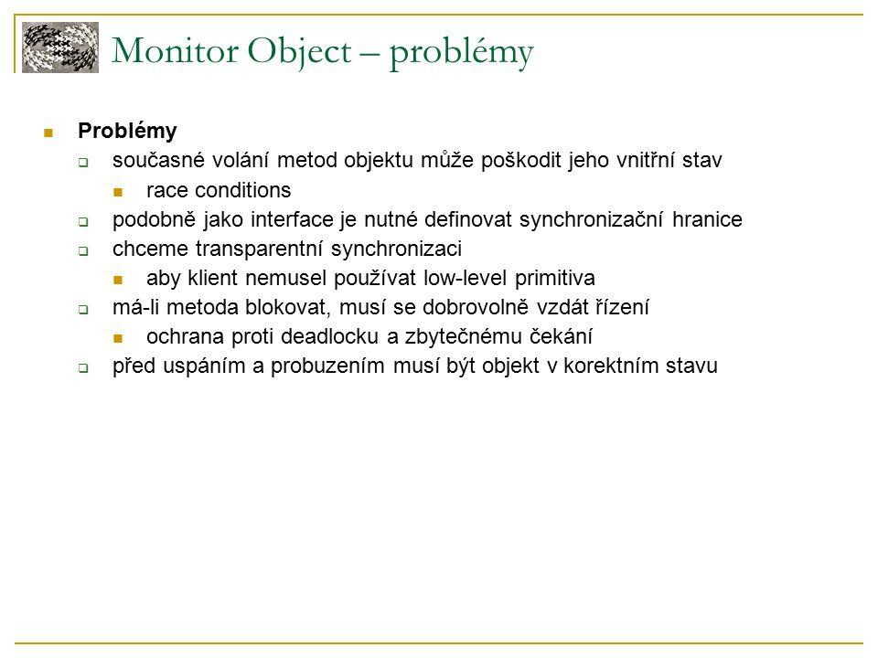 Monitor Object – problémy Problémy  současné volání metod objektu může poškodit jeho vnitřní stav race conditions  podobně jako interface je nutné definovat synchronizační hranice  chceme transparentní synchronizaci aby klient nemusel používat low-level primitiva  má-li metoda blokovat, musí se dobrovolně vzdát řízení ochrana proti deadlocku a zbytečnému čekání  před uspáním a probuzením musí být objekt v korektním stavu