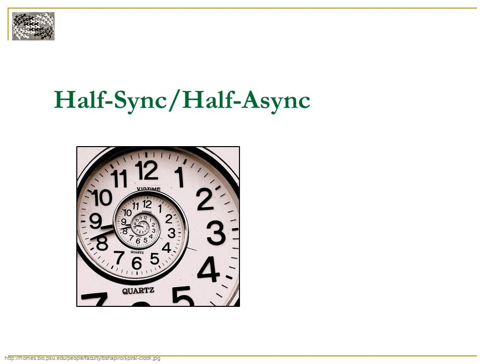 Half-Sync/Half-Async http://homes.bio.psu.edu/people/faculty/bshapiro/spiral-clock.jpg