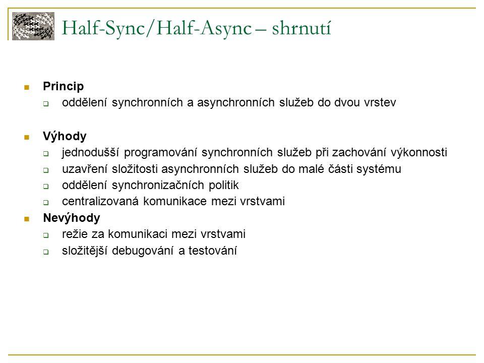 Half-Sync/Half-Async – shrnutí Princip  oddělení synchronních a asynchronních služeb do dvou vrstev Výhody  jednodušší programování synchronních služeb při zachování výkonnosti  uzavření složitosti asynchronních služeb do malé části systému  oddělení synchronizačních politik  centralizovaná komunikace mezi vrstvami Nevýhody  režie za komunikaci mezi vrstvami  složitější debugování a testování