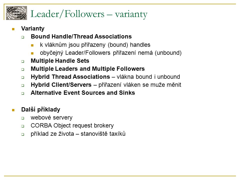 Leader/Followers – varianty Varianty  Bound Handle/Thread Associations k vláknům jsou přiřazeny (bound) handles obyčejný Leader/Followers přiřazení nemá (unbound)  Multiple Handle Sets  Multiple Leaders and Multiple Followers  Hybrid Thread Associations – vlákna bound i unbound  Hybrid Client/Servers – přiřazení vláken se muže měnit  Alternative Event Sources and Sinks Další příklady  webové servery  CORBA Object request brokery  příklad ze života – stanoviště taxíků