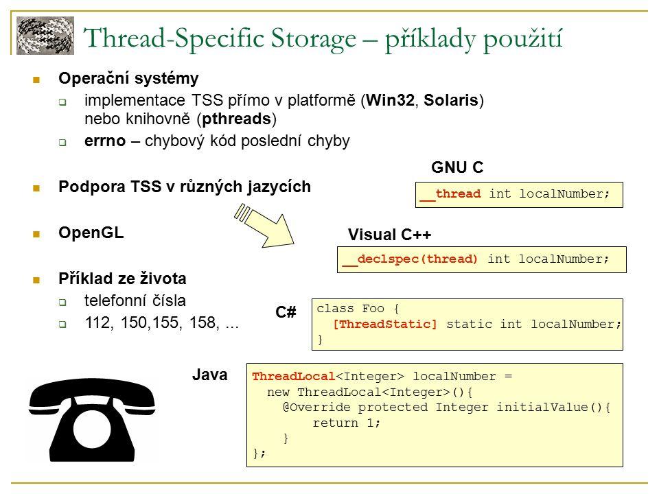 Java Thread-Specific Storage – příklady použití Operační systémy  implementace TSS přímo v platformě (Win32, Solaris) nebo knihovně (pthreads)  errno – chybový kód poslední chyby Podpora TSS v různých jazycích OpenGL Příklad ze života  telefonní čísla  112, 150,155, 158,...