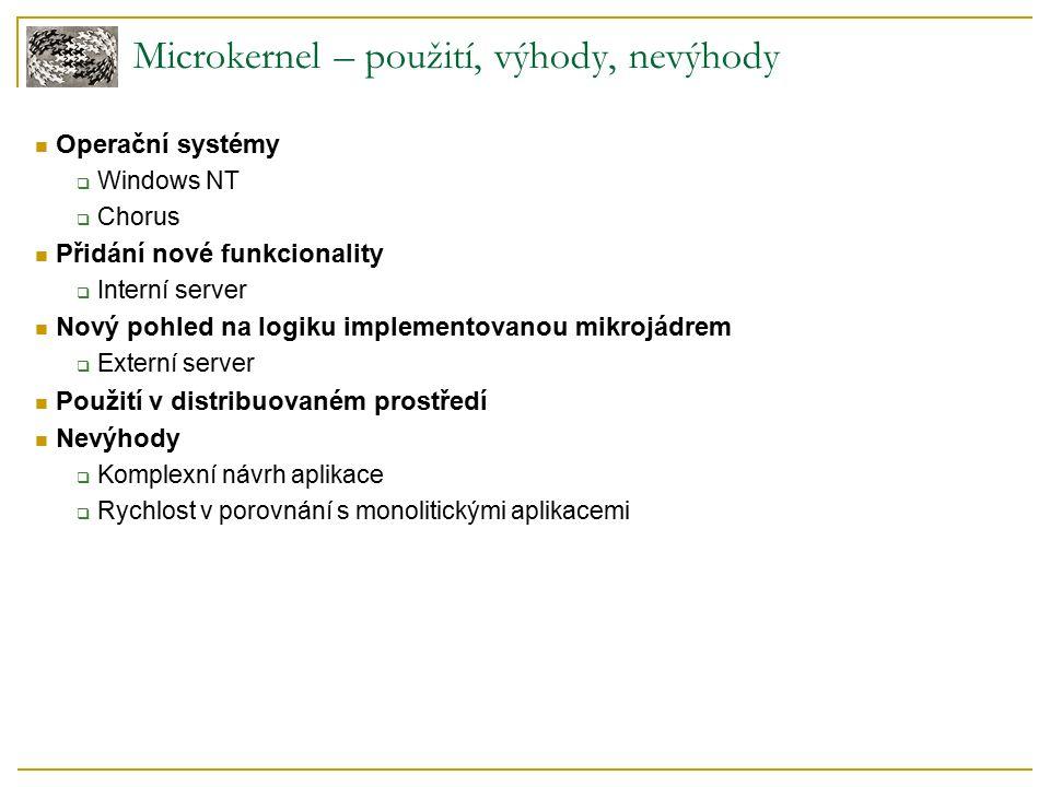 Operační systémy  Windows NT  Chorus Přidání nové funkcionality  Interní server Nový pohled na logiku implementovanou mikrojádrem  Externí server Použití v distribuovaném prostředí Nevýhody  Komplexní návrh aplikace  Rychlost v porovnání s monolitickými aplikacemi Microkernel – použití, výhody, nevýhody