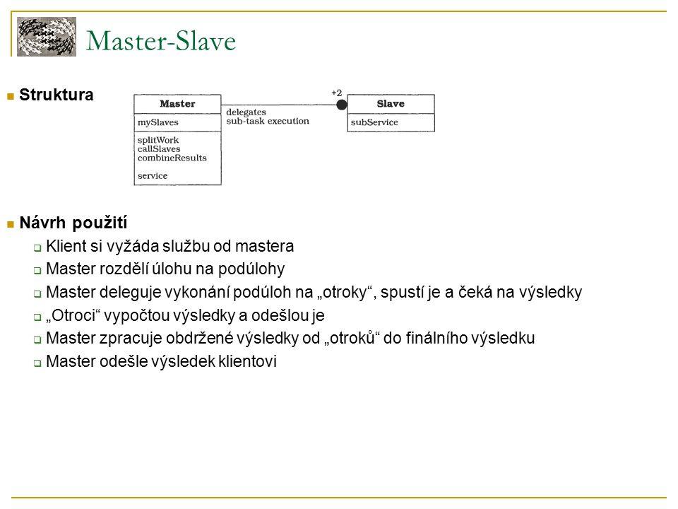 """Struktura Návrh použití  Klient si vyžáda službu od mastera  Master rozdělí úlohu na podúlohy  Master deleguje vykonání podúloh na """"otroky , spustí je a čeká na výsledky  """"Otroci vypočtou výsledky a odešlou je  Master zpracuje obdržené výsledky od """"otroků do finálního výsledku  Master odešle výsledek klientovi Master-Slave"""