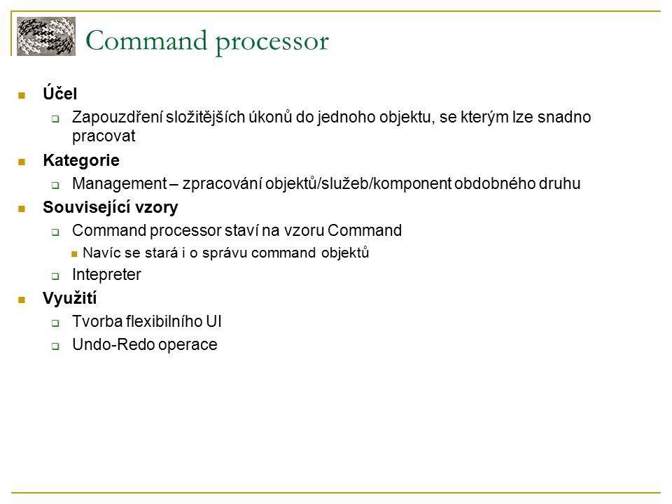 Command processor Účel  Zapouzdření složitějších úkonů do jednoho objektu, se kterým lze snadno pracovat Kategorie  Management – zpracování objektů/služeb/komponent obdobného druhu Související vzory  Command processor staví na vzoru Command Navíc se stará i o správu command objektů  Intepreter Využití  Tvorba flexibilního UI  Undo-Redo operace