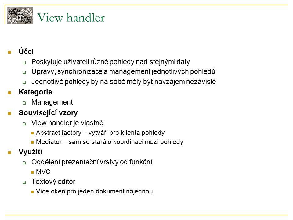View handler Účel  Poskytuje uživateli různé pohledy nad stejnými daty  Úpravy, synchronizace a management jednotlivých pohledů  Jednotlivé pohledy by na sobě měly být navzájem nezávislé Kategorie  Management Související vzory  View handler je vlastně Abstract factory – vytváří pro klienta pohledy Mediator – sám se stará o koordinaci mezi pohledy Využití  Oddělení prezentační vrstvy od funkční MVC  Textový editor Více oken pro jeden dokument najednou