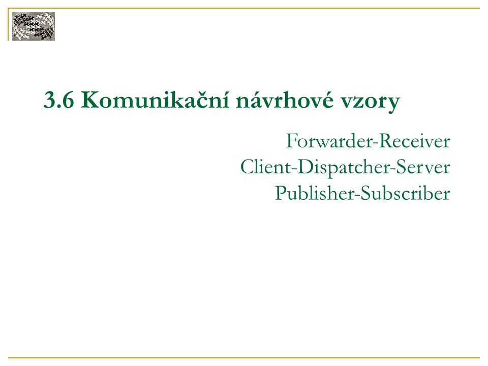 3.6 Komunikační návrhové vzory Forwarder-Receiver Client-Dispatcher-Server Publisher-Subscriber