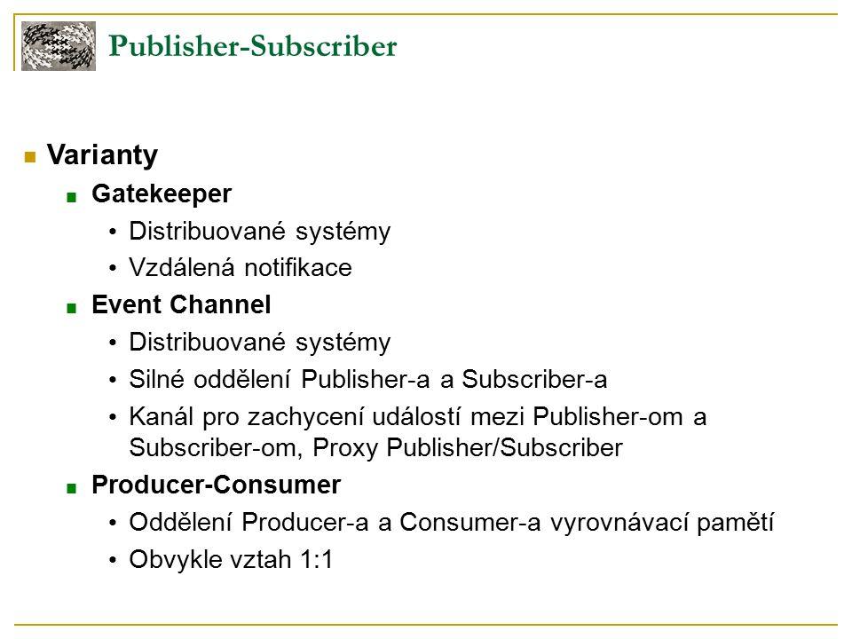 Publisher-Subscriber Varianty ■ Gatekeeper Distribuované systémy Vzdálená notifikace ■ Event Channel Distribuované systémy Silné oddělení Publisher-a a Subscriber-a Kanál pro zachycení událostí mezi Publisher-om a Subscriber-om, Proxy Publisher/Subscriber ■ Producer-Consumer Oddělení Producer-a a Consumer-a vyrovnávací pamětí Obvykle vztah 1:1